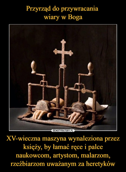 Przyrząd do przywracania  wiary w Boga XV-wieczna maszyna wynaleziona przez księży, by łamać ręce i palce naukowcom, artystom, malarzom, rzeźbiarzom uważanym za heretyków