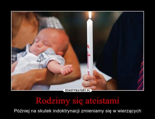 Rodzimy się ateistami