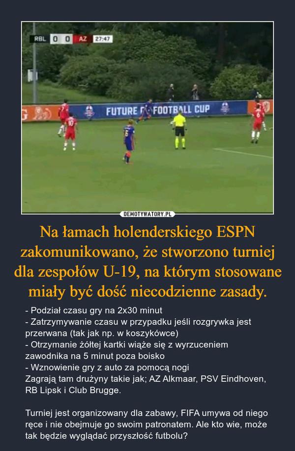 Na łamach holenderskiego ESPN zakomunikowano, że stworzono turniej dla zespołów U-19, na którym stosowane miały być dość niecodzienne zasady. – - Podział czasu gry na 2x30 minut- Zatrzymywanie czasu w przypadku jeśli rozgrywka jest przerwana (tak jak np. w koszykówce)- Otrzymanie żółtej kartki wiąże się z wyrzuceniem zawodnika na 5 minut poza boisko- Wznowienie gry z auto za pomocą nogiZagrają tam drużyny takie jak; AZ Alkmaar, PSV Eindhoven, RB Lipsk i Club Brugge.Turniej jest organizowany dla zabawy, FIFA umywa od niego ręce i nie obejmuje go swoim patronatem. Ale kto wie, może tak będzie wyglądać przyszłość futbolu?