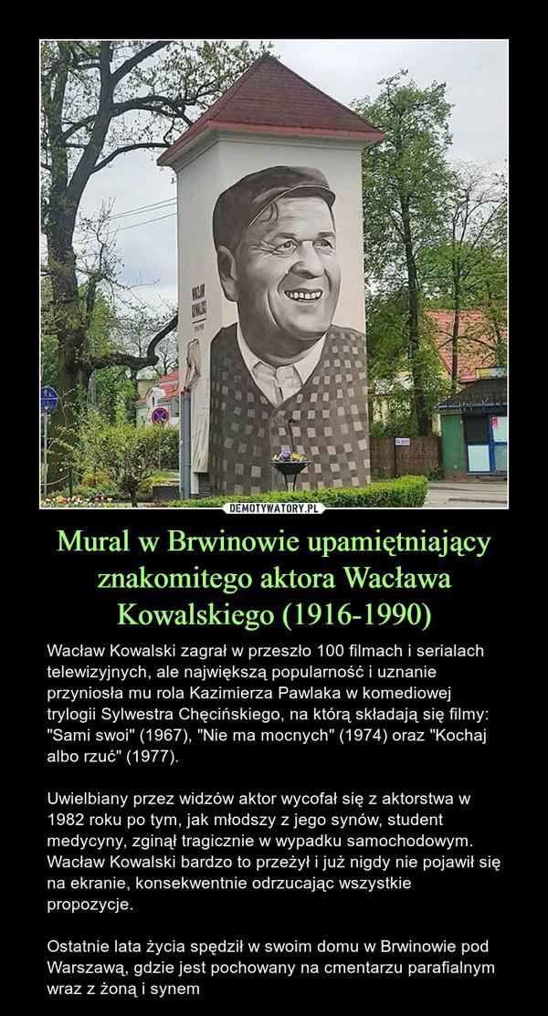 """Mural w Brwinowie upamiętniający znakomitego aktora Wacława Kowalskiego (1916-1990) – Wacław Kowalski zagrał w przeszło 100 filmach i serialach telewizyjnych, ale największą popularność i uznanie przyniosła mu rola Kazimierza Pawlaka w komediowej trylogii Sylwestra Chęcińskiego, na którą składają się filmy: """"Sami swoi"""" (1967), """"Nie ma mocnych"""" (1974) oraz """"Kochaj albo rzuć"""" (1977).Uwielbiany przez widzów aktor wycofał się z aktorstwa w 1982 roku po tym, jak młodszy z jego synów, student medycyny, zginął tragicznie w wypadku samochodowym. Wacław Kowalski bardzo to przeżył i już nigdy nie pojawił się na ekranie, konsekwentnie odrzucając wszystkie propozycje. Ostatnie lata życia spędził w swoim domu w Brwinowie pod Warszawą, gdzie jest pochowany na cmentarzu parafialnym wraz z żoną i synem"""