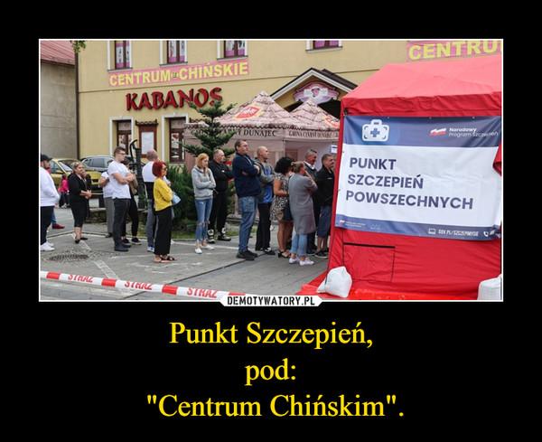 """Punkt Szczepień,pod: """"Centrum Chińskim"""". –"""