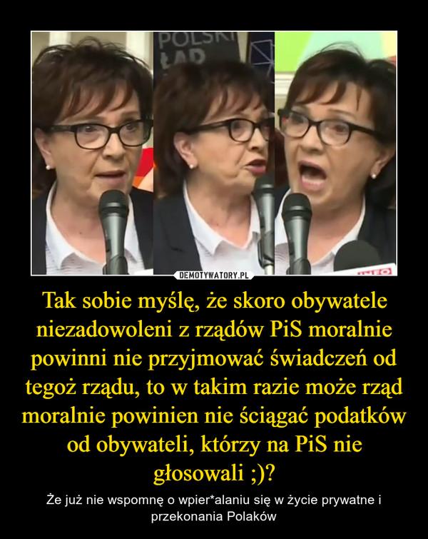 Tak sobie myślę, że skoro obywatele niezadowoleni z rządów PiS moralnie powinni nie przyjmować świadczeń od tegoż rządu, to w takim razie może rząd moralnie powinien nie ściągać podatków od obywateli, którzy na PiS nie głosowali ;)? – Że już nie wspomnę o wpier*alaniu się w życie prywatne i przekonania Polaków