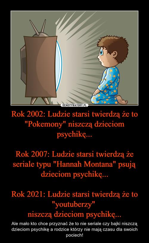 "Rok 2002: Ludzie starsi twierdzą że to ""Pokemony"" niszczą dzieciom psychikę...  Rok 2007: Ludzie starsi twierdzą że seriale typu ""Hannah Montana"" psują dzieciom psychikę...  Rok 2021: Ludzie starsi twierdzą że to ""youtuberzy""  niszczą dzieciom psychikę..."