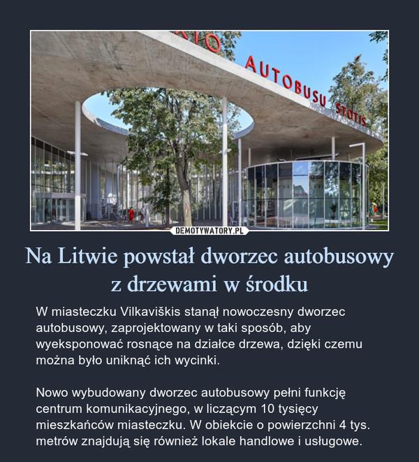 Na Litwie powstał dworzec autobusowy z drzewami w środku – W miasteczku Vilkaviškis stanął nowoczesny dworzec autobusowy, zaprojektowany w taki sposób, aby wyeksponować rosnące na działce drzewa, dzięki czemu można było uniknąć ich wycinki.Nowo wybudowany dworzec autobusowy pełni funkcję centrum komunikacyjnego, w liczącym 10 tysięcy mieszkańców miasteczku. W obiekcie o powierzchni 4 tys. metrów znajdują się również lokale handlowe i usługowe.