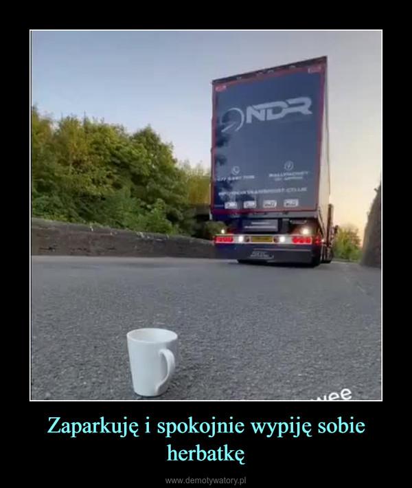 Zaparkuję i spokojnie wypiję sobie herbatkę –