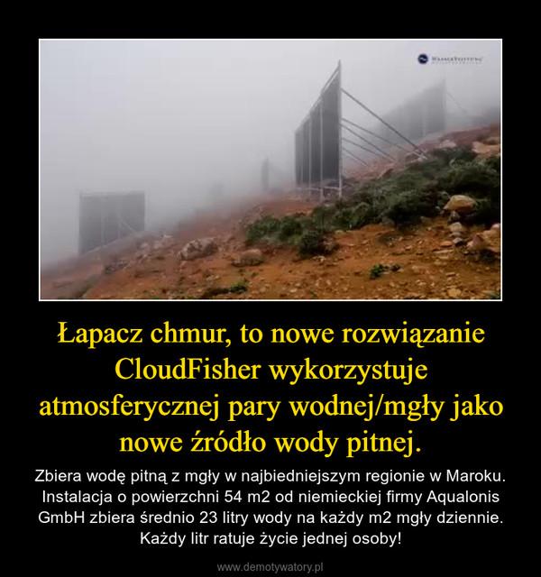 Łapacz chmur, to nowe rozwiązanie CloudFisher wykorzystuje atmosferycznej pary wodnej/mgły jako nowe źródło wody pitnej. – Zbiera wodę pitną z mgły w najbiedniejszym regionie w Maroku. Instalacja o powierzchni 54 m2 od niemieckiej firmy Aqualonis GmbH zbiera średnio 23 litry wody na każdy m2 mgły dziennie. Każdy litr ratuje życie jednej osoby!