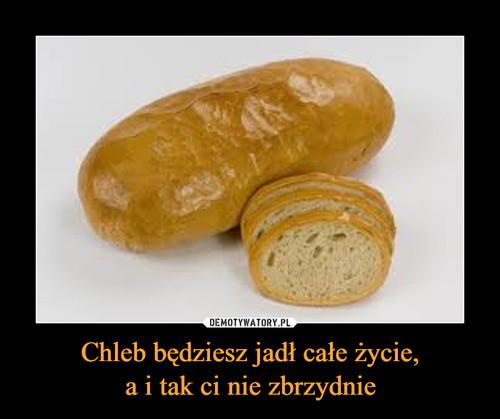 Chleb będziesz jadł całe życie, a i tak ci nie zbrzydnie