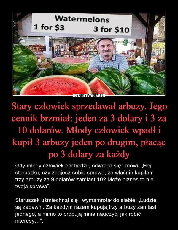 """Stary człowiek sprzedawał arbuzy. Jego cennik brzmiał: jeden za 3 dolary i 3 za 10 dolarów. Młody człowiek wpadł i kupił 3 arbuzy jeden po drugim, płacąc po 3 dolary za każdy – Gdy młody człowiek odchodził, odwraca się i mówi: """"Hej, staruszku, czy zdajesz sobie sprawę, że właśnie kupiłem trzy arbuzy za 9 dolarów zamiast 10? Może biznes to nie twoja sprawa"""". Staruszek uśmiechnął się i wymamrotał do siebie: """"Ludzie są zabawni. Za każdym razem kupują trzy arbuzy zamiast jednego, a mimo to próbują mnie nauczyć, jak robić interesy…""""."""