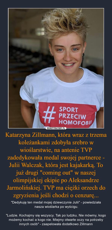 """Katarzyna Zillmann, która wraz z trzema koleżankami zdobyła srebro w wioślarstwie, na antenie TVP zadedykowała medal swojej partnerce - Julii Walczak, która jest kajakarką. To już drugi """"coming out"""" w naszej olimpijskiej ekipie po Aleksandrze Jarmolińskiej. TVP ma ciężki orzech do zgryzienia jeśli chodzi o cenzurę... – """"Dedykuję ten medal mojej dziewczynie Julii"""" - powiedziała nasza wioślarka po wyścigu.""""Ludzie. Kochajmy się wszyscy. Tak po ludzku. Nie mówmy, kogo możemy kochać a kogo nie. Miejmy otwarte oczy na potrzeby innych osób"""" - zaapelowała dodatkowo Zillmann"""