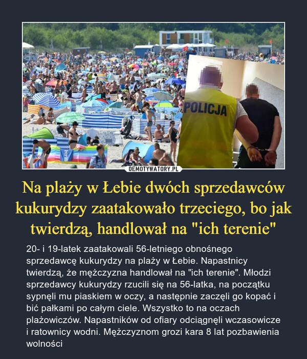 """Na plaży w Łebie dwóch sprzedawców kukurydzy zaatakowało trzeciego, bo jak twierdzą, handlował na """"ich terenie"""" – 20- i 19-latek zaatakowali 56-letniego obnośnego sprzedawcę kukurydzy na plaży w Łebie. Napastnicy twierdzą, że mężczyzna handlował na """"ich terenie"""". Młodzi sprzedawcy kukurydzy rzucili się na 56-latka, na początku sypnęli mu piaskiem w oczy, a następnie zaczęli go kopać i bić pałkami po całym ciele. Wszystko to na oczach plażowiczów. Napastników od ofiary odciągnęli wczasowicze i ratownicy wodni. Mężczyznom grozi kara 8 lat pozbawienia wolności"""
