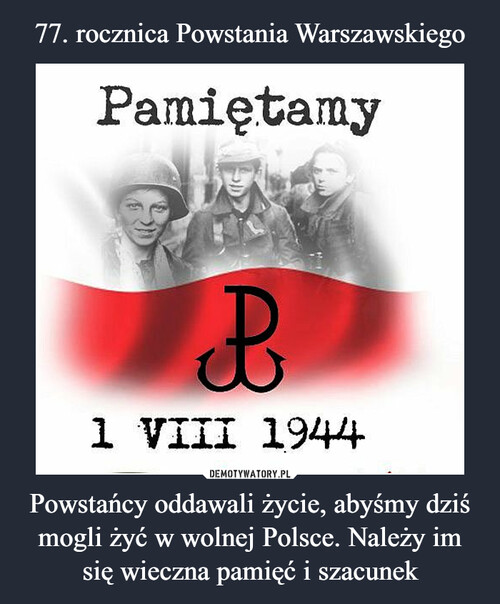 77. rocznica Powstania Warszawskiego Powstańcy oddawali życie, abyśmy dziś mogli żyć w wolnej Polsce. Należy im się wieczna pamięć i szacunek