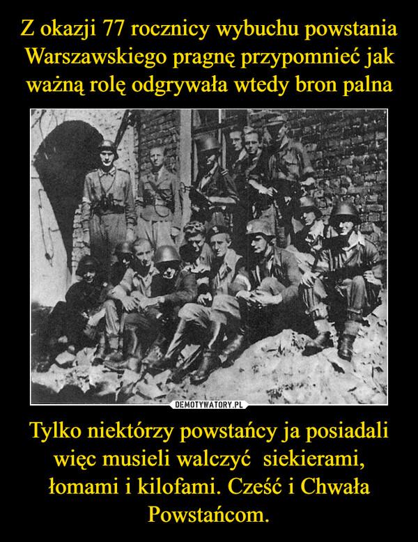 Tylko niektórzy powstańcy ja posiadali więc musieli walczyć  siekierami, łomami i kilofami. Cześć i Chwała Powstańcom. –