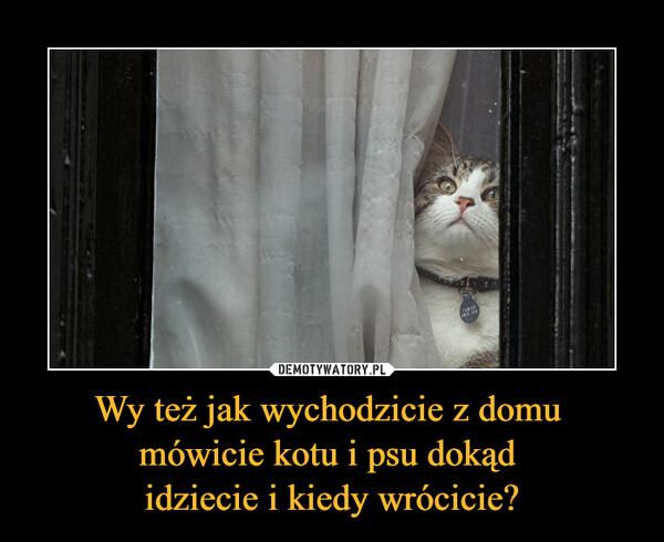 Wy też jak wychodzicie z domu mówicie kotu i psu dokąd idziecie i kiedy wrócicie? –