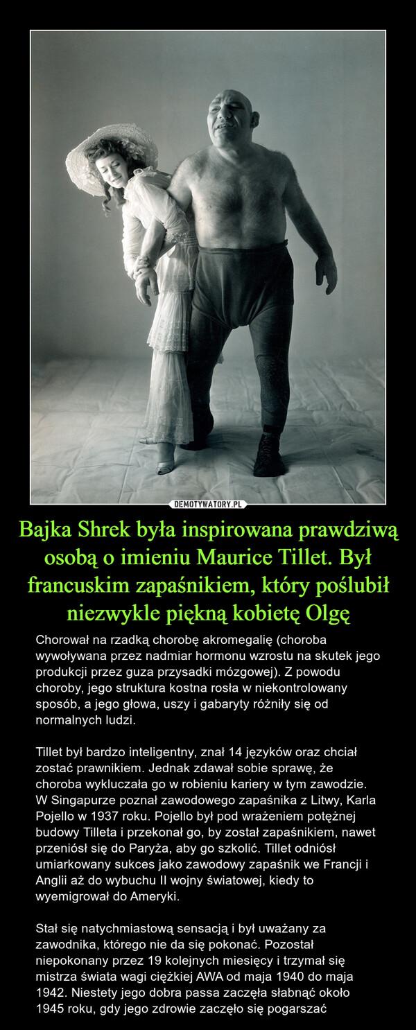 Bajka Shrek była inspirowana prawdziwą osobą o imieniu Maurice Tillet. Był francuskim zapaśnikiem, który poślubił niezwykle piękną kobietę Olgę – Chorował na rzadką chorobę akromegalię (choroba wywoływana przez nadmiar hormonu wzrostu na skutek jego produkcji przez guza przysadki mózgowej). Z powodu choroby, jego struktura kostna rosła w niekontrolowany sposób, a jego głowa, uszy i gabaryty różniły się od normalnych ludzi.Tillet był bardzo inteligentny, znał 14 języków oraz chciał zostać prawnikiem. Jednak zdawał sobie sprawę, że choroba wykluczała go w robieniu kariery w tym zawodzie. W Singapurze poznał zawodowego zapaśnika z Litwy, Karla Pojello w 1937 roku. Pojello był pod wrażeniem potężnej budowy Tilleta i przekonał go, by został zapaśnikiem, nawet przeniósł się do Paryża, aby go szkolić. Tillet odniósł umiarkowany sukces jako zawodowy zapaśnik we Francji i Anglii aż do wybuchu II wojny światowej, kiedy to wyemigrował do Ameryki.Stał się natychmiastową sensacją i był uważany za zawodnika, którego nie da się pokonać. Pozostał niepokonany przez 19 kolejnych miesięcy i trzymał się mistrza świata wagi ciężkiej AWA od maja 1940 do maja 1942. Niestety jego dobra passa zaczęła słabnąć około 1945 roku, gdy jego zdrowie zaczęło się pogarszać