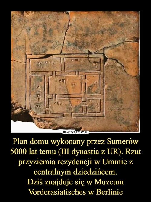 Plan domu wykonany przez Sumerów 5000 lat temu (III dynastia z UR). Rzut przyziemia rezydencji w Ummie z centralnym dziedzińcem. Dziś znajduje się w Muzeum Vorderasiatisches w Berlinie