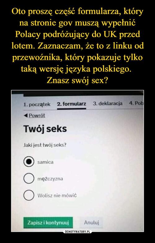 Oto proszę część formularza, który na stronie gov muszą wypełnić Polacy podróżujący do UK przed lotem. Zaznaczam, że to z linku od przewoźnika, który pokazuje tylko taką wersję języka polskiego.  Znasz swój sex?