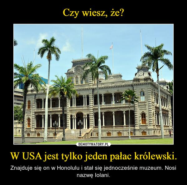 W USA jest tylko jeden pałac królewski. – Znajduje się on w Honolulu i stał się jednocześnie muzeum. Nosi nazwę Iolani.