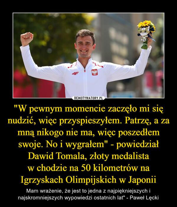 """""""W pewnym momencie zaczęło mi się nudzić, więc przyspieszyłem. Patrzę, a za mną nikogo nie ma, więc poszedłem swoje. No i wygrałem"""" - powiedziałDawid Tomala, złoty medalistaw chodzie na 50 kilometrów na Igrzyskach Olimpijskich w Japonii – Mam wrażenie, że jest to jedna z najpiękniejszych i najskromniejszych wypowiedzi ostatnich lat"""" - Paweł Lęcki"""