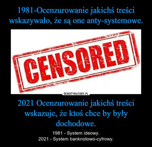 1981-Ocenzurowanie jakichś treści wskazywało, że są one anty-systemowe. 2021 Ocenzurowanie jakichś treści wskazuje, że ktoś chce by były dochodowe.
