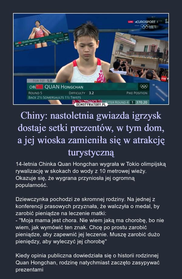 Chiny: nastoletnia gwiazda igrzysk dostaje setki prezentów, w tym dom,a jej wioska zamieniła się w atrakcję turystyczną – 14-letnia Chinka Quan Hongchan wygrała w Tokio olimpijską rywalizację w skokach do wody z 10 metrowej wieży. Okazuje się, że wygrana przyniosła jej ogromną popularność.Dziewczynka pochodzi ze skromnej rodziny. Na jednej z konferencji prasowych przyznała, że walczyła o medal, by zarobić pieniądze na leczenie matki:- ''Moja mama jest chora. Nie wiem jaką ma chorobę, bo nie wiem, jak wymówić ten znak. Chcę po prostu zarobić pieniądze, aby zapewnić jej leczenie. Muszę zarobić dużo pieniędzy, aby wyleczyć jej chorobę''Kiedy opinia publiczna dowiedziała się o historii rodzinnej Quan Hongchan, rodzinę natychmiast zaczęto zasypywać prezentami