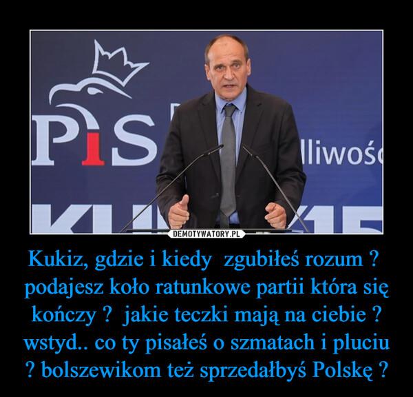 Kukiz, gdzie i kiedy  zgubiłeś rozum ?  podajesz koło ratunkowe partii która się kończy ?  jakie teczki mają na ciebie ? wstyd.. co ty pisałeś o szmatach i pluciu ? bolszewikom też sprzedałbyś Polskę ? –