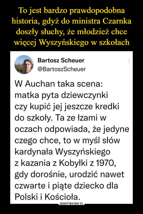 To jest bardzo prawdopodobna historia, gdyż do ministra Czarnka doszły słuchy, że młodzież chce więcej Wyszyńskiego w szkołach
