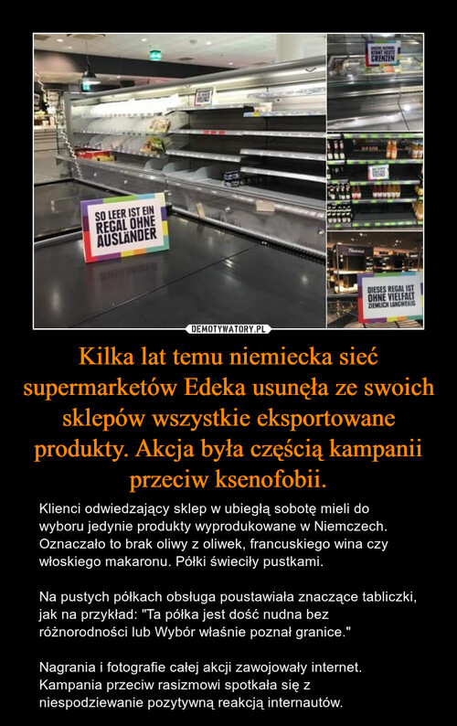 Kilka lat temu niemiecka sieć supermarketów Edeka usunęła ze swoich sklepów wszystkie eksportowane produkty. Akcja była częścią kampanii przeciw ksenofobii.