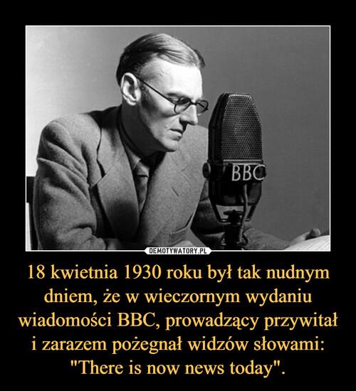 """18 kwietnia 1930 roku był tak nudnym dniem, że w wieczornym wydaniu wiadomości BBC, prowadzący przywitał i zarazem pożegnał widzów słowami: """"There is now news today""""."""
