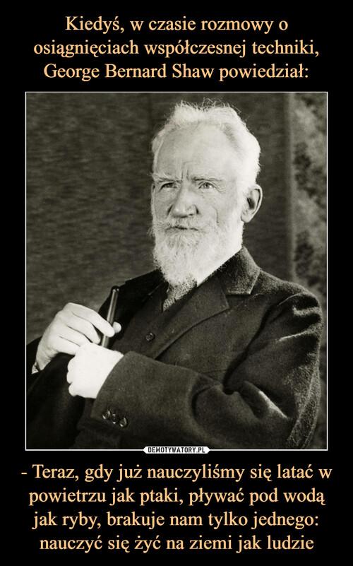 Kiedyś, w czasie rozmowy o osiągnięciach współczesnej techniki, George Bernard Shaw powiedział: - Teraz, gdy już nauczyliśmy się latać w powietrzu jak ptaki, pływać pod wodą jak ryby, brakuje nam tylko jednego: nauczyć się żyć na ziemi jak ludzie