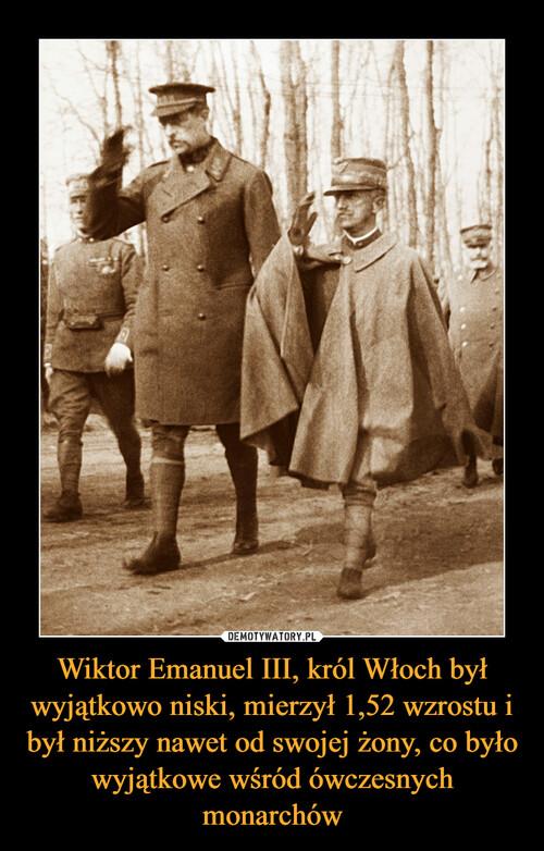 Wiktor Emanuel III, król Włoch był wyjątkowo niski, mierzył 1,52 wzrostu i był niższy nawet od swojej żony, co było wyjątkowe wśród ówczesnych monarchów