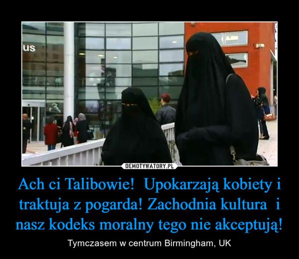 Ach ci Talibowie!  Upokarzają kobiety i traktuja z pogarda! Zachodnia kultura  i nasz kodeks moralny tego nie akceptują! – Tymczasem w centrum Birmingham, UK