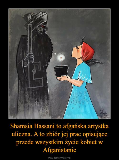 Shamsia Hassani to afgańska artystka uliczna. A to zbiór jej prac opisujące przede wszystkim życie kobiet w Afganistanie