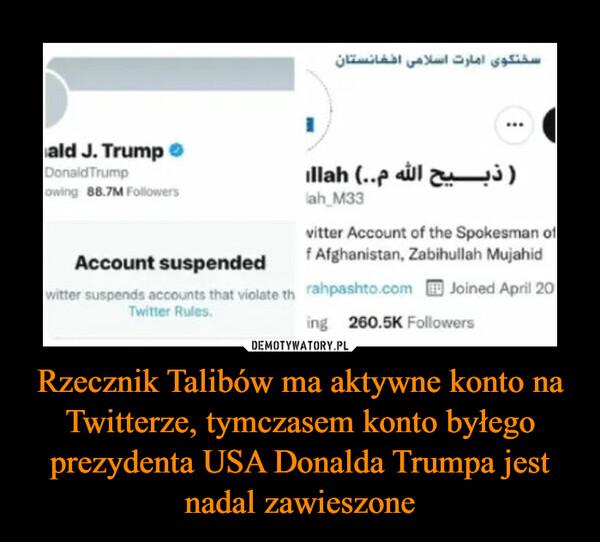 Rzecznik Talibów ma aktywne konto na Twitterze, tymczasem konto byłego prezydenta USA Donalda Trumpa jest nadal zawieszone –