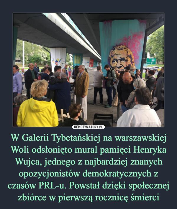 W Galerii Tybetańskiej na warszawskiej Woli odsłonięto mural pamięci Henryka Wujca, jednego z najbardziej znanych opozycjonistów demokratycznych z czasów PRL-u. Powstał dzięki społecznej zbiórce w pierwszą rocznicę śmierci –