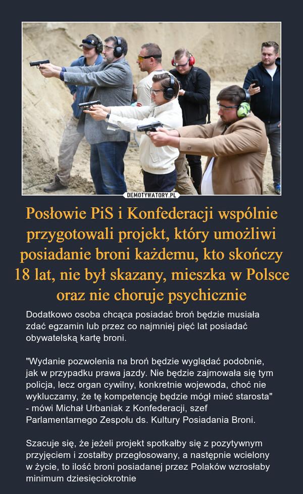 """Posłowie PiS i Konfederacji wspólnie przygotowali projekt, który umożliwi posiadanie broni każdemu, kto skończy 18 lat, nie był skazany, mieszka w Polsce oraz nie choruje psychicznie – Dodatkowo osoba chcąca posiadać broń będzie musiała zdać egzamin lub przez co najmniej pięć lat posiadać obywatelską kartę broni.""""Wydanie pozwolenia na broń będzie wyglądać podobnie, jak w przypadku prawa jazdy. Nie będzie zajmowała się tym policja, lecz organ cywilny, konkretnie wojewoda, choć nie wykluczamy, że tę kompetencję będzie mógł mieć starosta"""" - mówi Michał Urbaniak z Konfederacji, szef Parlamentarnego Zespołu ds. Kultury Posiadania Broni.Szacuje się, że jeżeli projekt spotkałby się z pozytywnym przyjęciem i zostałby przegłosowany, a następnie wcielony w życie, to ilość broni posiadanej przez Polaków wzrosłaby minimum dziesięciokrotnie"""