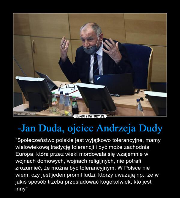 """-Jan Duda, ojciec Andrzeja Dudy – """"Społeczeństwo polskie jest wyjątkowo tolerancyjne, mamy wielowiekową tradycję tolerancji i być może zachodnia Europa, która przez wieki mordowała się wzajemnie w wojnach domowych, wojnach religijnych, nie potrafi zrozumieć, że można być tolerancyjnym. W Polsce nie wiem, czy jest jeden promil ludzi, którzy uważają np., że w jakiś sposób trzeba prześladować kogokolwiek, kto jest inny"""""""
