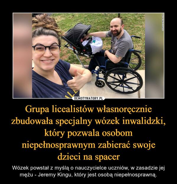 Grupa licealistów własnoręcznie zbudowała specjalny wózek inwalidzki, który pozwala osobom niepełnosprawnym zabierać swojedzieci na spacer – Wózek powstał z myślą o nauczycielce uczniów, w zasadzie jej mężu - Jeremy Kingu, który jest osobą niepełnosprawną.