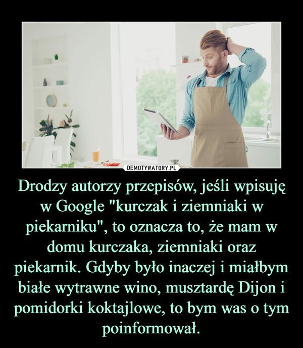 """Drodzy autorzy przepisów, jeśli wpisuję w Google """"kurczak i ziemniaki w piekarniku"""", to oznacza to, że mam w domu kurczaka, ziemniaki oraz piekarnik. Gdyby było inaczej i miałbym białe wytrawne wino, musztardę Dijon i pomidorki koktajlowe, to bym was o tym poinformował. –"""