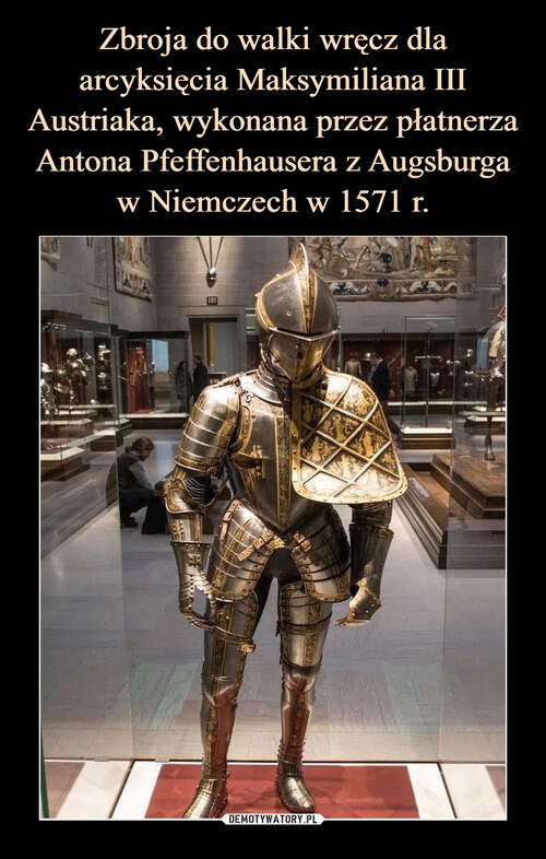 Zbroja do walki wręcz dla arcyksięcia Maksymiliana III Austriaka, wykonana przez płatnerza Antona Pfeffenhausera z Augsburga w Niemczech w 1571 r.