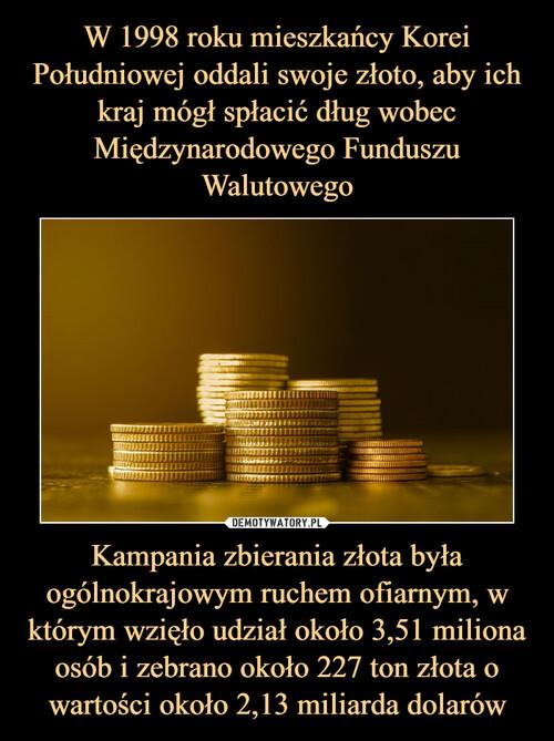 W 1998 roku mieszkańcy Korei Południowej oddali swoje złoto, aby ich kraj mógł spłacić dług wobec Międzynarodowego Funduszu Walutowego Kampania zbierania złota była ogólnokrajowym ruchem ofiarnym, w którym wzięło udział około 3,51 miliona osób i zebrano około 227 ton złota o wartości około 2,13 miliarda dolarów