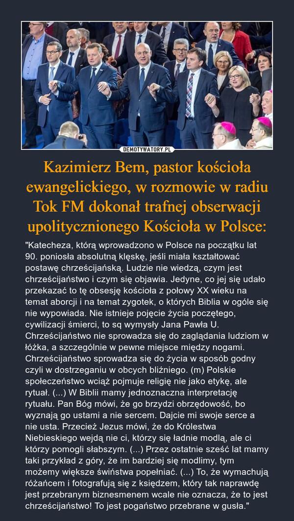 """Kazimierz Bem, pastor kościoła ewangelickiego, w rozmowie w radiu Tok FM dokonał trafnej obserwacji upolitycznionego Kościoła w Polsce: – """"Katecheza, którą wprowadzono w Polsce na początku lat 90. poniosła absolutną klęskę, jeśli miała kształtować postawę chrześcijańską. Ludzie nie wiedzą, czym jest chrześcijaństwo i czym się objawia. Jedyne, co jej się udało przekazać to tę obsesję kościoła z połowy XX wieku na temat aborcji i na temat zygotek, o których Biblia w ogóle się nie wypowiada. Nie istnieje pojęcie życia poczętego, cywilizacji śmierci, to sq wymysły Jana Pawła U. Chrześcijaństwo nie sprowadza się do zaglądania ludziom w łóżka, a szczególnie w pewne miejsce między nogami. Chrześcijaństwo sprowadza się do życia w sposób godny czyli w dostrzeganiu w obcych bliźniego. (m) Polskie społeczeństwo wciąż pojmuje religię nie jako etykę, ale rytuał. (...) W Biblii mamy jednoznaczna interpretację rytuału. Pan Bóg mówi, że go brzydzi obrzędowość, bo wyznają go ustami a nie sercem. Dajcie mi swoje serce a nie usta. Przecież Jezus mówi, że do Królestwa Niebieskiego wejdą nie ci, którzy się ładnie modlą, ale ci którzy pomogli słabszym. (...) Przez ostatnie sześć lat mamy taki przykład z góry, że im bardziej się modlimy, tym możemy większe świństwa popełniać. (...) To, że wymachują różańcem i fotografują się z księdzem, który tak naprawdę jest przebranym biznesmenem wcale nie oznacza, że to jest chrześcijaństwo! To jest pogaństwo przebrane w gusła."""""""