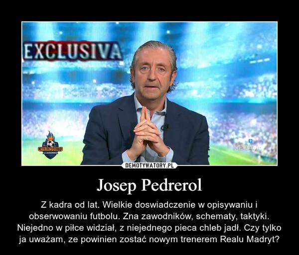 Josep Pedrerol – Z kadra od lat. Wielkie doswiadczenie w opisywaniu i obserwowaniu futbolu. Zna zawodników, schematy, taktyki. Niejedno w piłce widział, z niejednego pieca chleb jadł. Czy tylko ja uważam, ze powinien zostać nowym trenerem Realu Madryt?