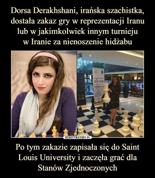 Dorsa Derakhshani, irańska szachistka, dostała zakaz gry w reprezentacji Iranu lub w jakimkolwiek innym turnieju w Iranie za nienoszenie hidżabu Po tym zakazie zapisała się do Saint Louis University i zaczęła grać dla Stanów Zjednoczonych