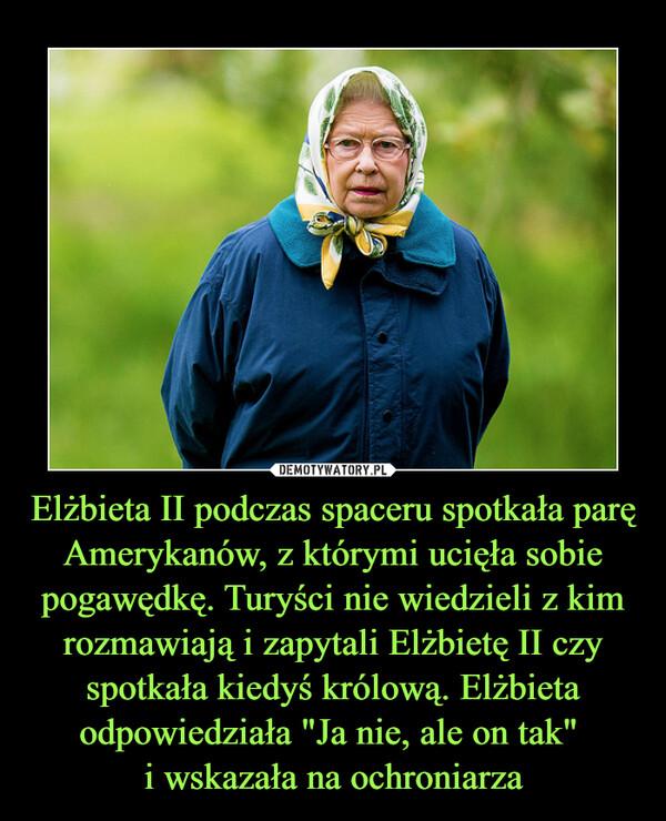 """Elżbieta II podczas spaceru spotkała parę Amerykanów, z którymi ucięła sobie pogawędkę. Turyści nie wiedzieli z kim rozmawiają i zapytali Elżbietę II czy spotkała kiedyś królową. Elżbieta odpowiedziała """"Ja nie, ale on tak"""" i wskazała na ochroniarza –"""