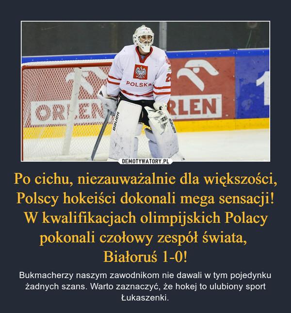Po cichu, niezauważalnie dla większości, Polscy hokeiści dokonali mega sensacji! W kwalifikacjach olimpijskich Polacy pokonali czołowy zespół świata, Białoruś 1-0! – Bukmacherzy naszym zawodnikom nie dawali w tym pojedynku żadnych szans. Warto zaznaczyć, że hokej to ulubiony sport Łukaszenki.