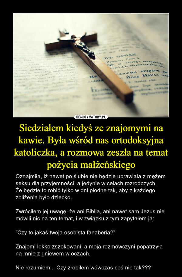 """Siedziałem kiedyś ze znajomymi na kawie. Była wśród nas ortodoksyjna katoliczka, a rozmowa zeszła na temat pożycia małżeńskiego – Oznajmiła, iż nawet po ślubie nie będzie uprawiała z mężem seksu dla przyjemności, a jedynie w celach rozrodczych. Że będzie to robić tylko w dni płodne tak, aby z każdego zbliżenia było dziecko.Zwróciłem jej uwagę, że ani Biblia, ani nawet sam Jezus nie mówili nic na ten temat, i w związku z tym zapytałem ją:""""Czy to jakaś twoja osobista fanaberia?""""Znajomi lekko zszokowani, a moja rozmówczyni popatrzyła na mnie z gniewem w oczach.Nie rozumiem... Czy zrobiłem wówczas coś nie tak???"""
