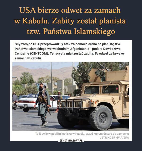 –  Siły zbrojne USA przeprowadziły atak za pomocą drona na planistę tzw. Państwa Islamskiego we wschodnim Afganistanie - podało Dowództwo Centralne (CENTCOM). Terrorysta miał zostać zabity. To odwet za krwawy zamach w Kabulu. Talibowie w pobliżu lotniska w Kabulu, przed którym doszło do zamachu /STRINGER /PAP/EPATalibowie w pobliżu lotniska w Kabulu, przed którym doszło do zamachu/STRINGER /PAP/EPA