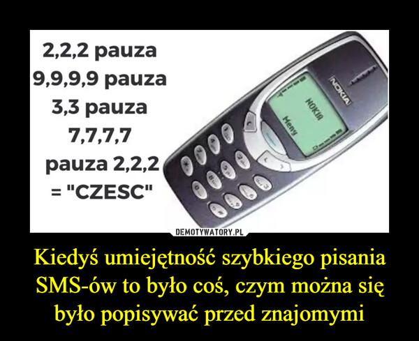 Kiedyś umiejętność szybkiego pisania SMS-ów to było coś, czym można się było popisywać przed znajomymi –