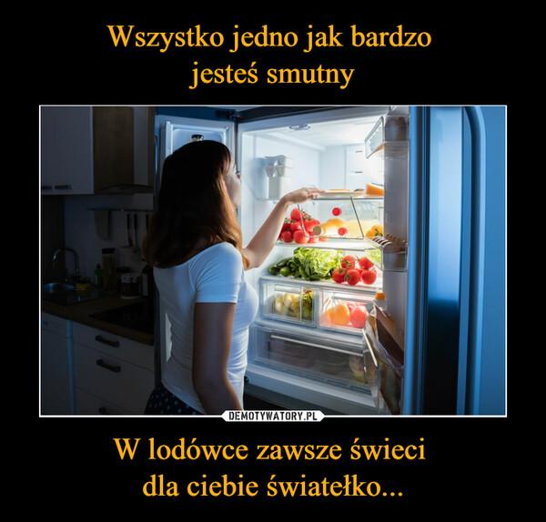 W lodówce zawsze świeci dla ciebie światełko... –