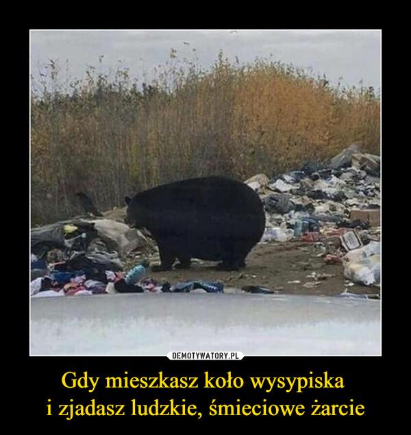 Gdy mieszkasz koło wysypiska i zjadasz ludzkie, śmieciowe żarcie –